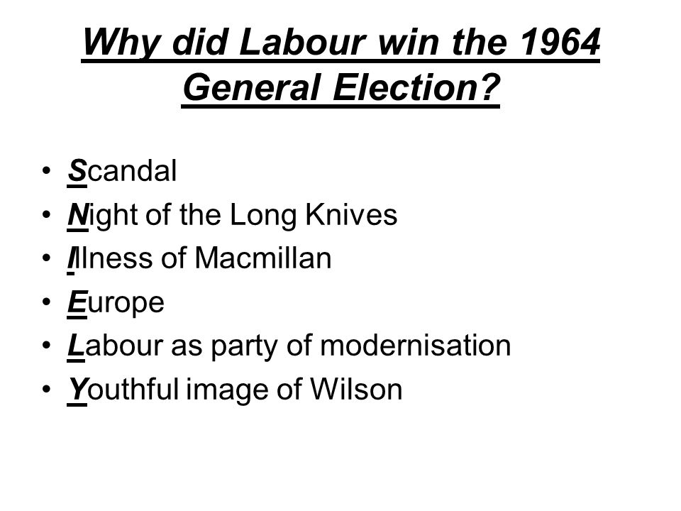 Why did Labour win the 1964 General Election? Scandal Night of the Long Knives Illness of Macmillan Europe Labour as party of modernisation Youthful i