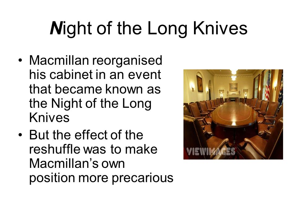Night of the Long Knives Macmillan reorganised his cabinet in an event that became known as the Night of the Long Knives But the effect of the reshuff