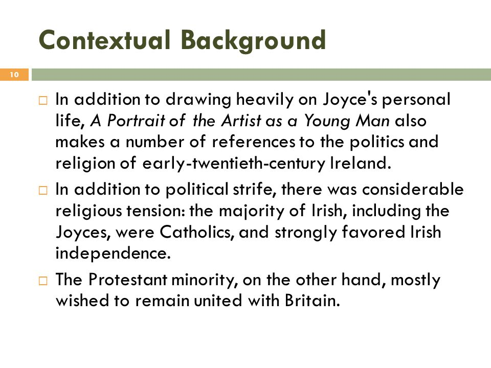 Contextual Background  In addition to drawing heavily on Joyce's personal life, A Portrait of the Artist as a Young Man also makes a number of refere