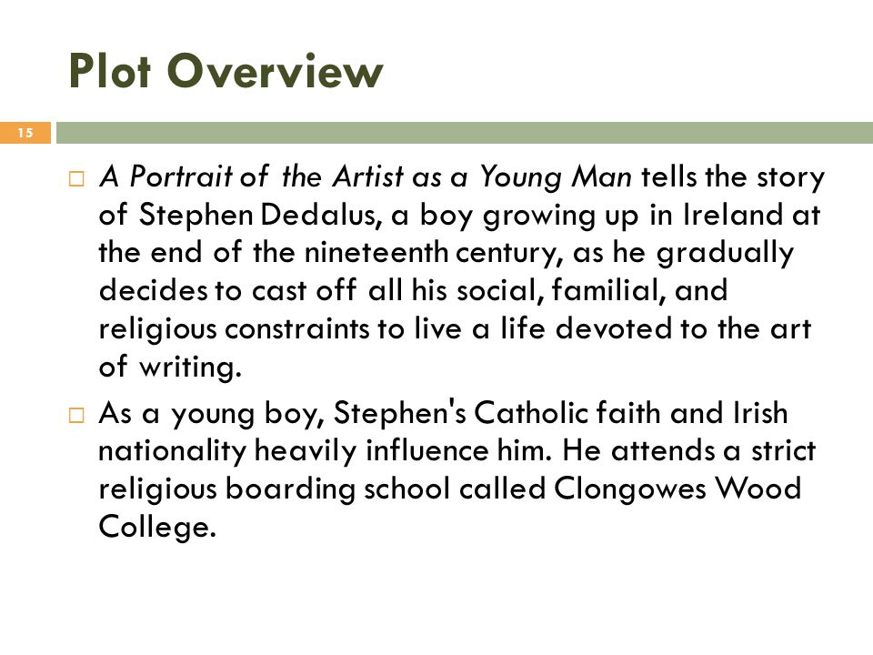 Plot Overview  A Portrait of the Artist as a Young Man tells the story of Stephen Dedalus, a boy growing up in Ireland at the end of the nineteenth c