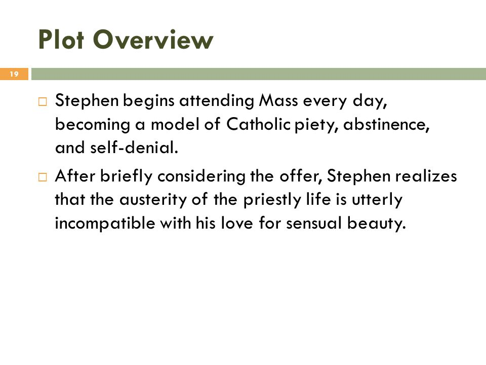 Plot Overview  Stephen begins attending Mass every day, becoming a model of Catholic piety, abstinence, and self-denial.  After briefly considering
