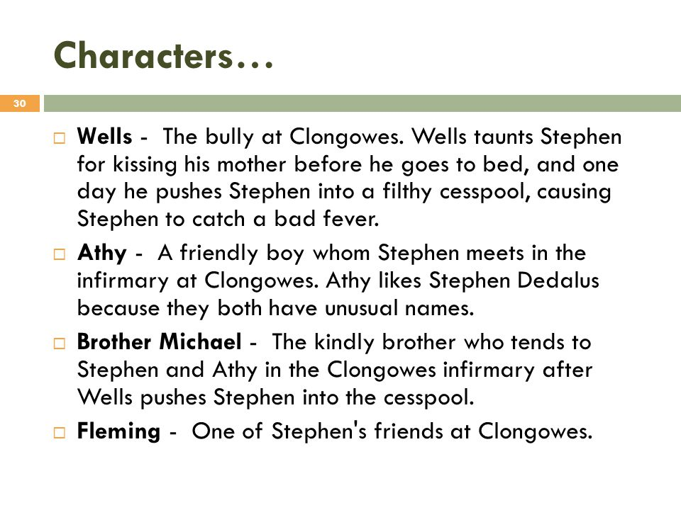 Characters…  Wells - The bully at Clongowes. Wells taunts Stephen for kissing his mother before he goes to bed, and one day he pushes Stephen into a