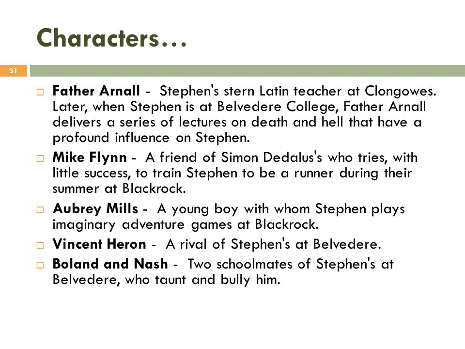 Characters…  Father Arnall - Stephen's stern Latin teacher at Clongowes. Later, when Stephen is at Belvedere College, Father Arnall delivers a series