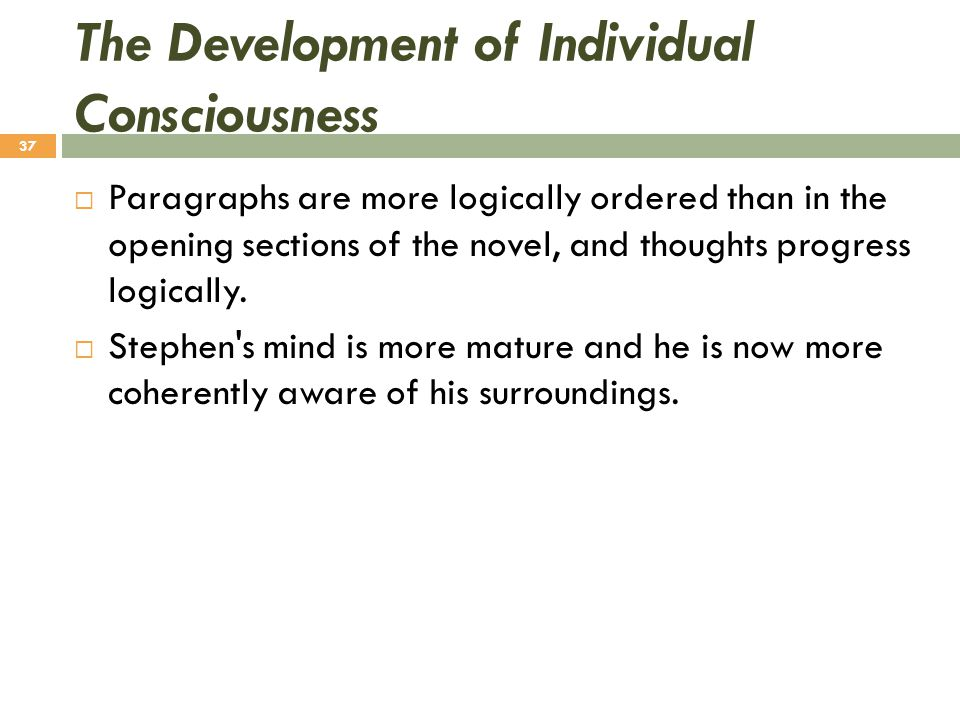 The Development of Individual Consciousness  Paragraphs are more logically ordered than in the opening sections of the novel, and thoughts progress l
