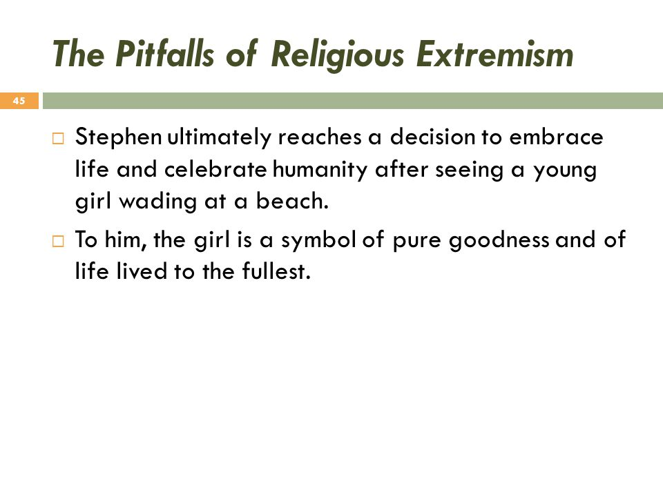 The Pitfalls of Religious Extremism  Stephen ultimately reaches a decision to embrace life and celebrate humanity after seeing a young girl wading at