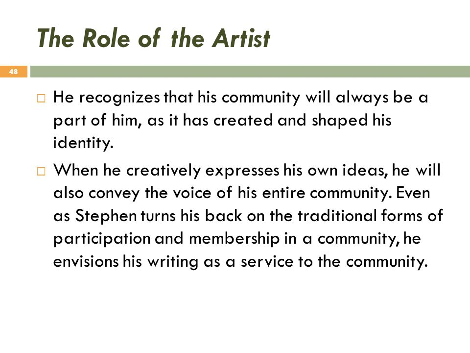 The Role of the Artist  He recognizes that his community will always be a part of him, as it has created and shaped his identity.  When he creativel