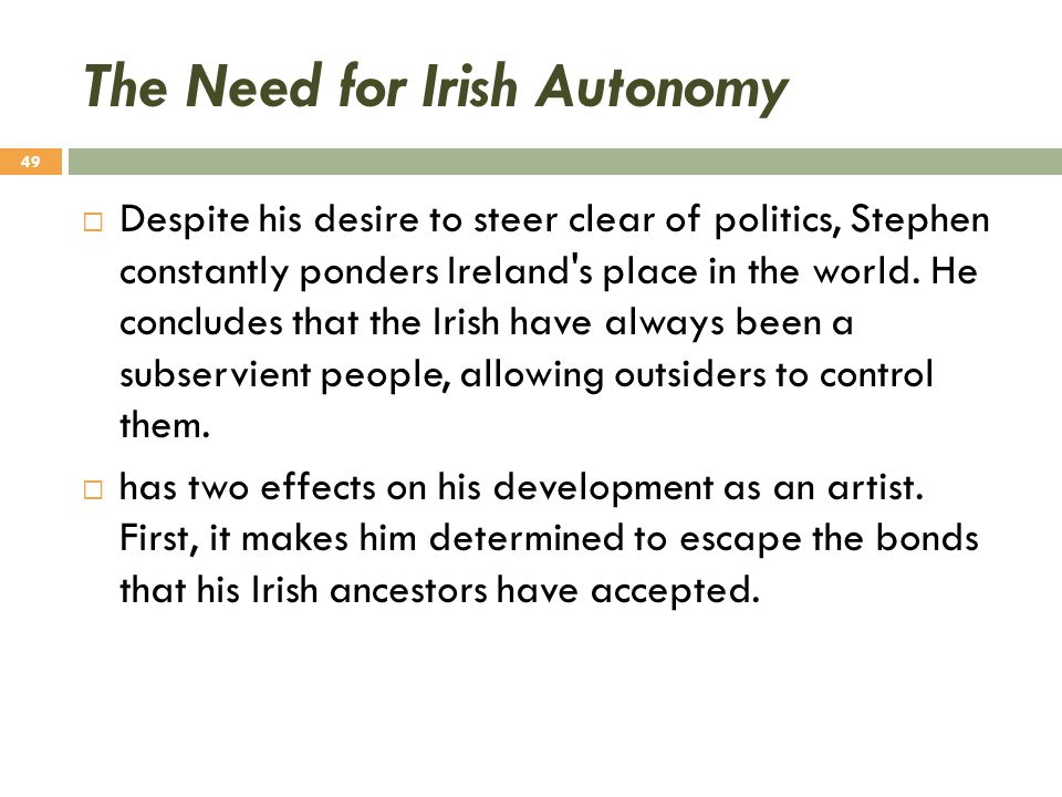 The Need for Irish Autonomy  Despite his desire to steer clear of politics, Stephen constantly ponders Ireland's place in the world. He concludes tha