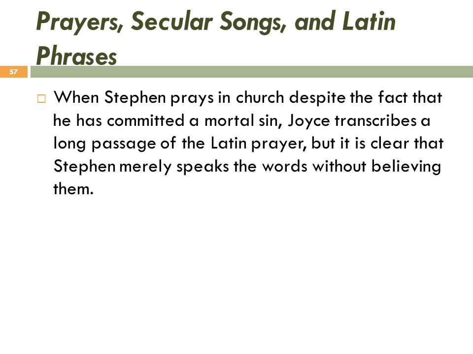 Prayers, Secular Songs, and Latin Phrases  When Stephen prays in church despite the fact that he has committed a mortal sin, Joyce transcribes a long