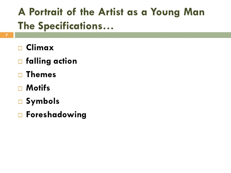  Climax  falling action  Themes  Motifs  Symbols  Foreshadowing A Portrait of the Artist as a Young Man The Specifications… 7