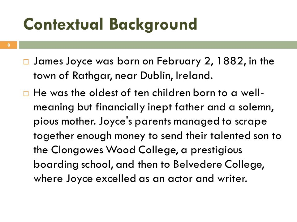 Contextual Background  James Joyce was born on February 2, 1882, in the town of Rathgar, near Dublin, Ireland.  He was the oldest of ten children bo