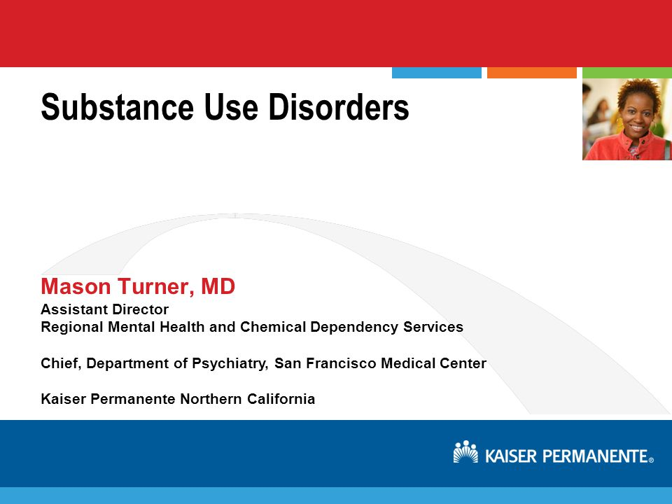 Assistant Director Regional Mental Health and Chemical Dependency Services Chief, Department of Psychiatry, San Francisco Medical Center Kaiser Permanente Northern California Substance Use Disorders Mason Turner, MD