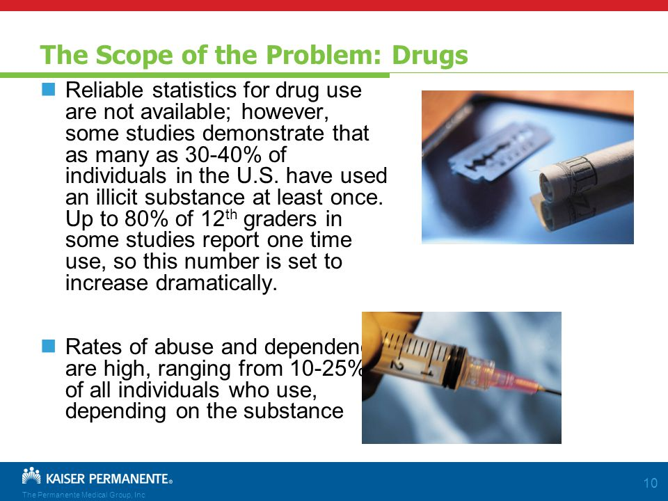 The Permanente Medical Group, Inc 10 The Scope of the Problem: Drugs Reliable statistics for drug use are not available; however, some studies demonstrate that as many as 30-40% of individuals in the U.S.