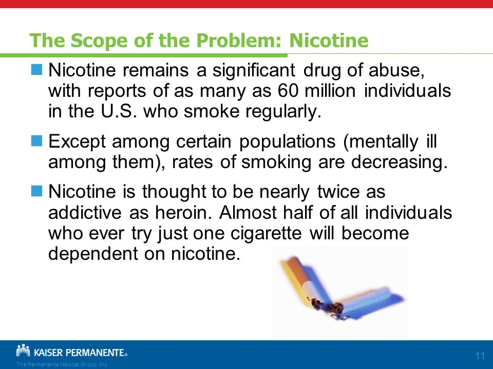 The Permanente Medical Group, Inc 11 The Scope of the Problem: Nicotine Nicotine remains a significant drug of abuse, with reports of as many as 60 million individuals in the U.S.