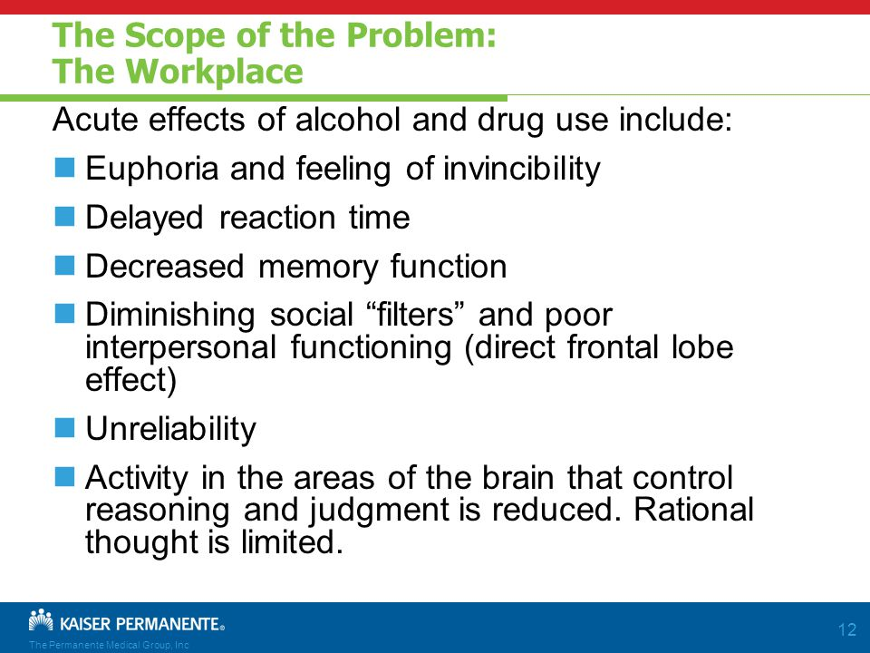 The Permanente Medical Group, Inc 12 The Scope of the Problem: The Workplace Acute effects of alcohol and drug use include: Euphoria and feeling of invincibility Delayed reaction time Decreased memory function Diminishing social filters and poor interpersonal functioning (direct frontal lobe effect) Unreliability Activity in the areas of the brain that control reasoning and judgment is reduced.