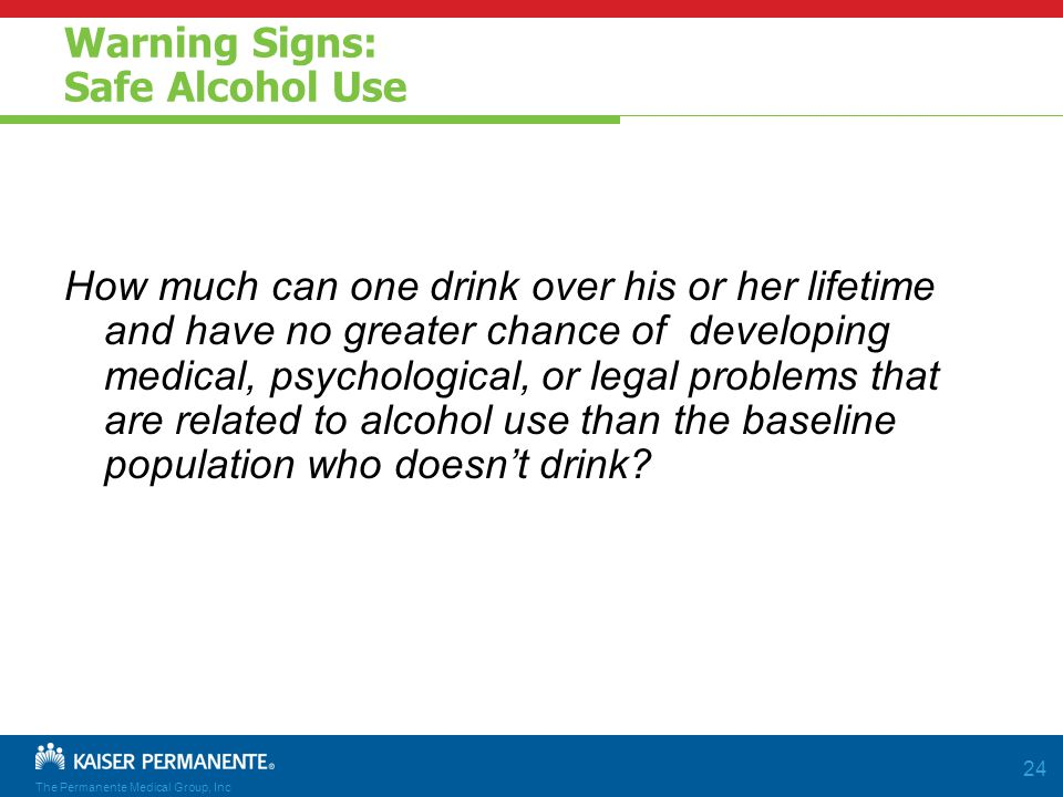 The Permanente Medical Group, Inc 24 Warning Signs: Safe Alcohol Use How much can one drink over his or her lifetime and have no greater chance of developing medical, psychological, or legal problems that are related to alcohol use than the baseline population who doesn't drink
