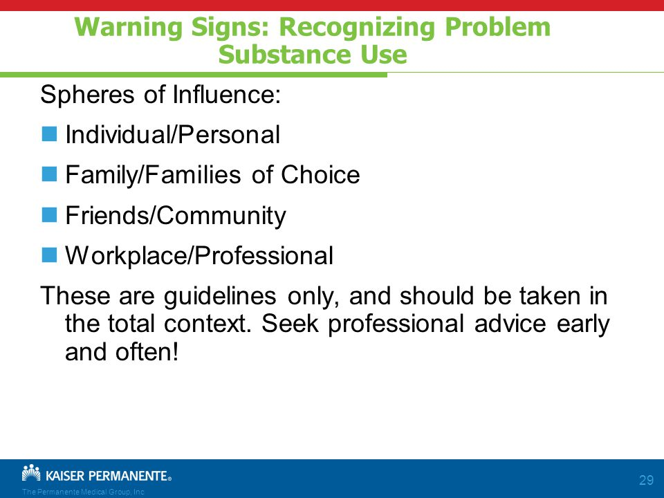 The Permanente Medical Group, Inc 29 Warning Signs: Recognizing Problem Substance Use Spheres of Influence: Individual/Personal Family/Families of Choice Friends/Community Workplace/Professional These are guidelines only, and should be taken in the total context.