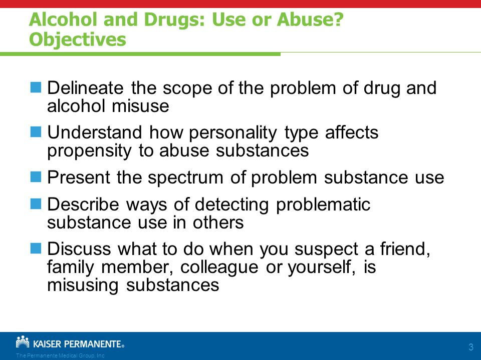 The Permanente Medical Group, Inc 3 Alcohol and Drugs: Use or Abuse.