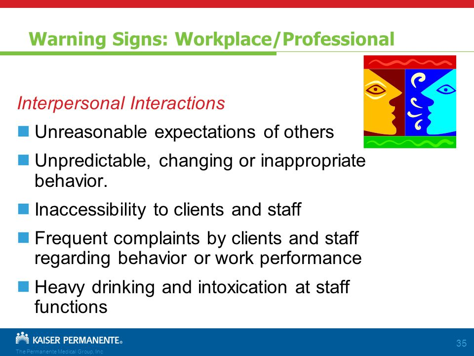 The Permanente Medical Group, Inc 35 Warning Signs: Workplace/Professional Interpersonal Interactions Unreasonable expectations of others Unpredictable, changing or inappropriate behavior.