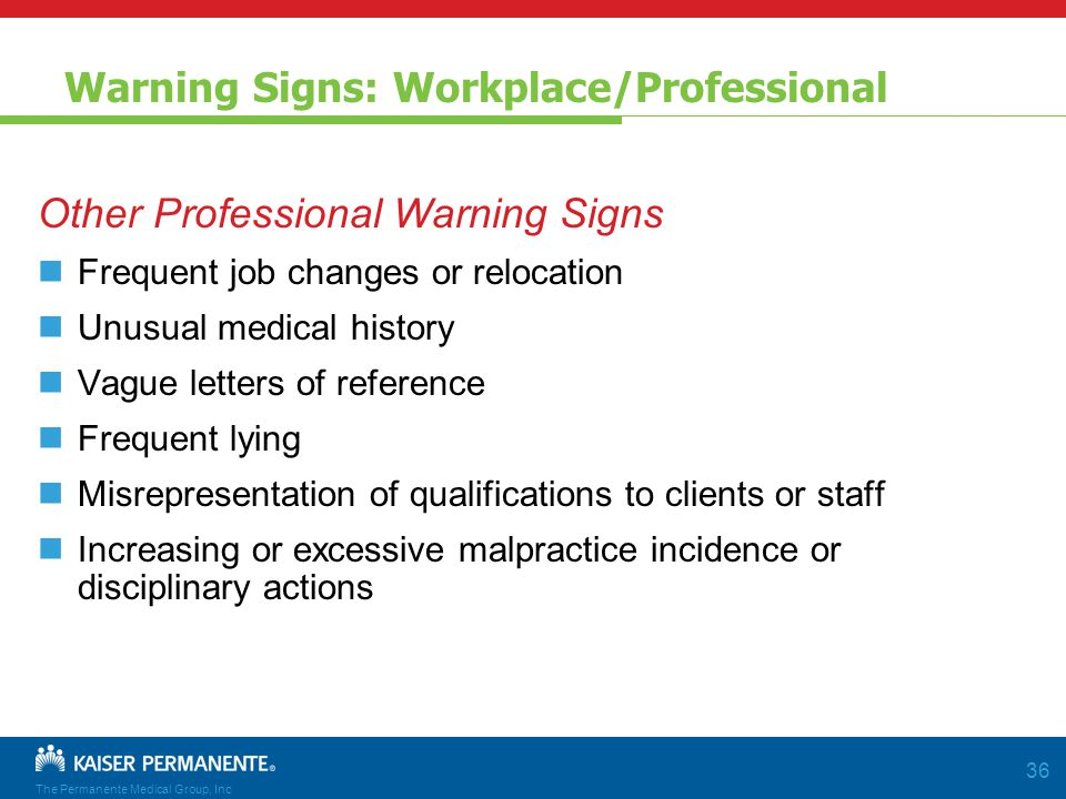 The Permanente Medical Group, Inc 36 Warning Signs: Workplace/Professional Other Professional Warning Signs Frequent job changes or relocation Unusual medical history Vague letters of reference Frequent lying Misrepresentation of qualifications to clients or staff Increasing or excessive malpractice incidence or disciplinary actions