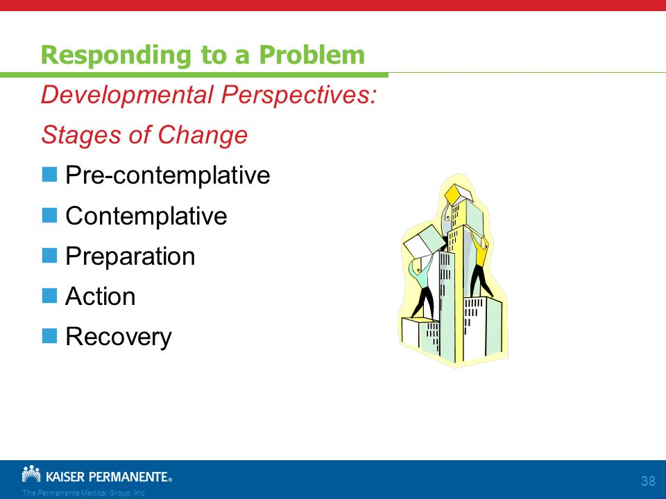 The Permanente Medical Group, Inc 38 Responding to a Problem Developmental Perspectives: Stages of Change Pre-contemplative Contemplative Preparation Action Recovery