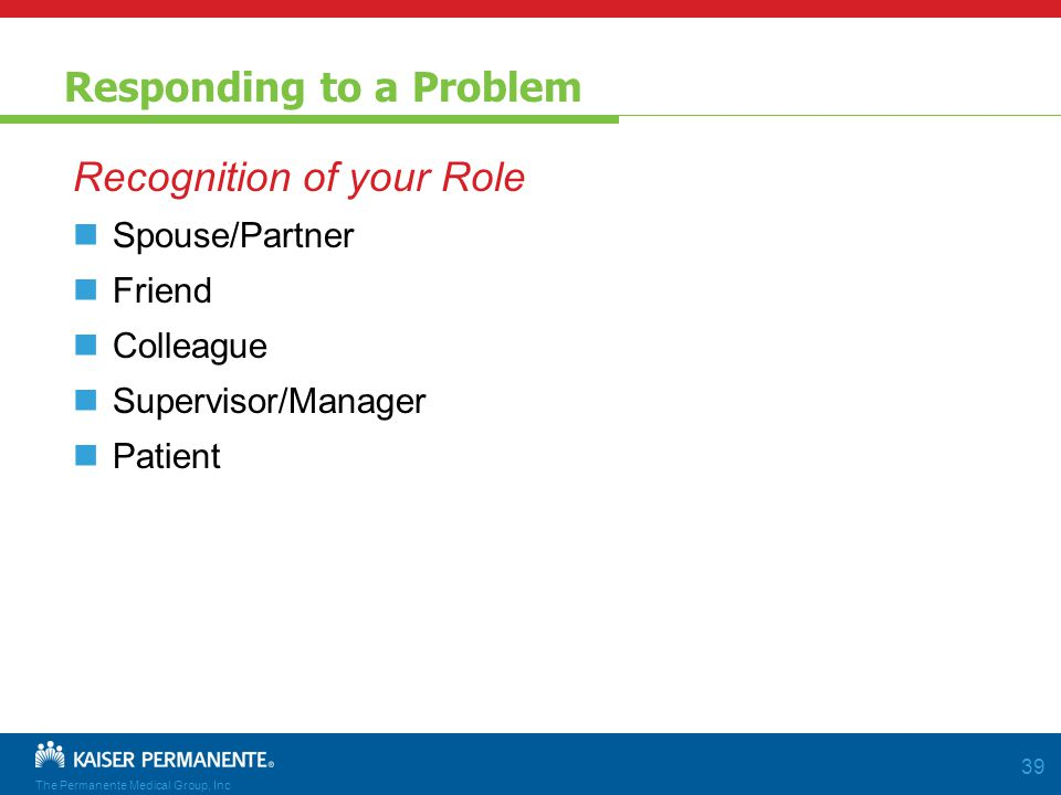 The Permanente Medical Group, Inc 39 Responding to a Problem Recognition of your Role Spouse/Partner Friend Colleague Supervisor/Manager Patient