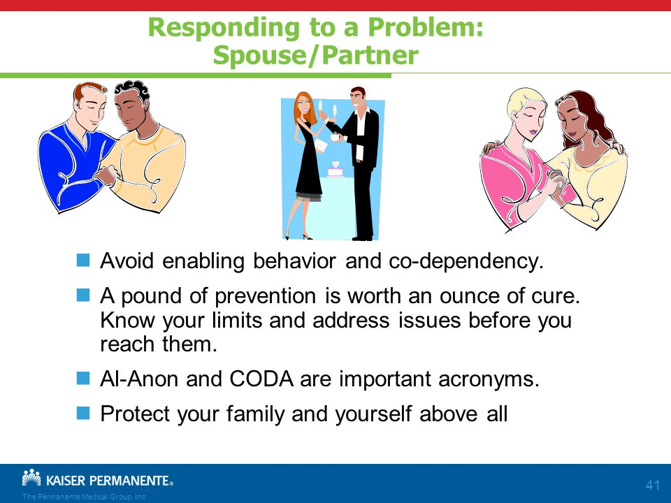 The Permanente Medical Group, Inc 41 Responding to a Problem: Spouse/Partner Avoid enabling behavior and co-dependency.