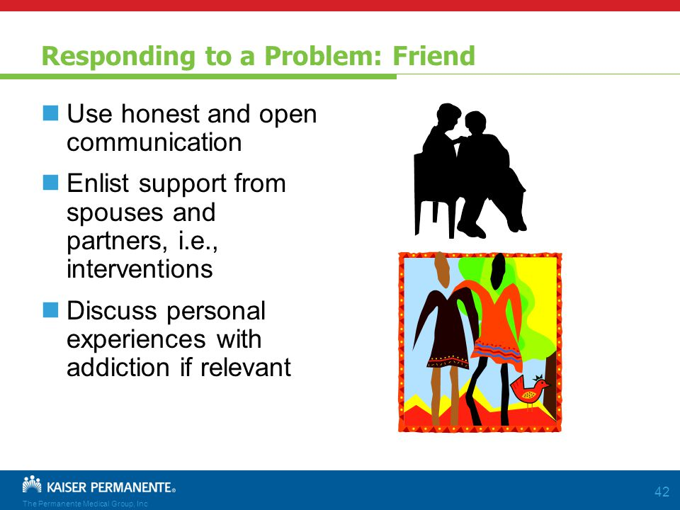 The Permanente Medical Group, Inc 42 Responding to a Problem: Friend Use honest and open communication Enlist support from spouses and partners, i.e., interventions Discuss personal experiences with addiction if relevant
