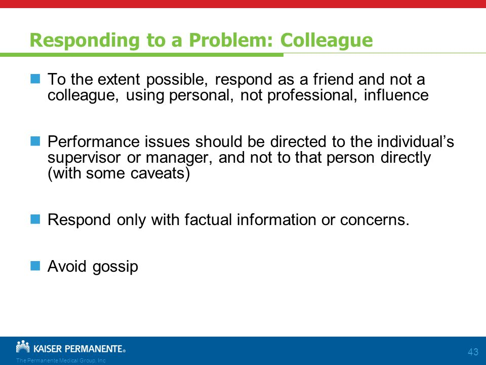 The Permanente Medical Group, Inc 43 Responding to a Problem: Colleague To the extent possible, respond as a friend and not a colleague, using personal, not professional, influence Performance issues should be directed to the individual's supervisor or manager, and not to that person directly (with some caveats) Respond only with factual information or concerns.