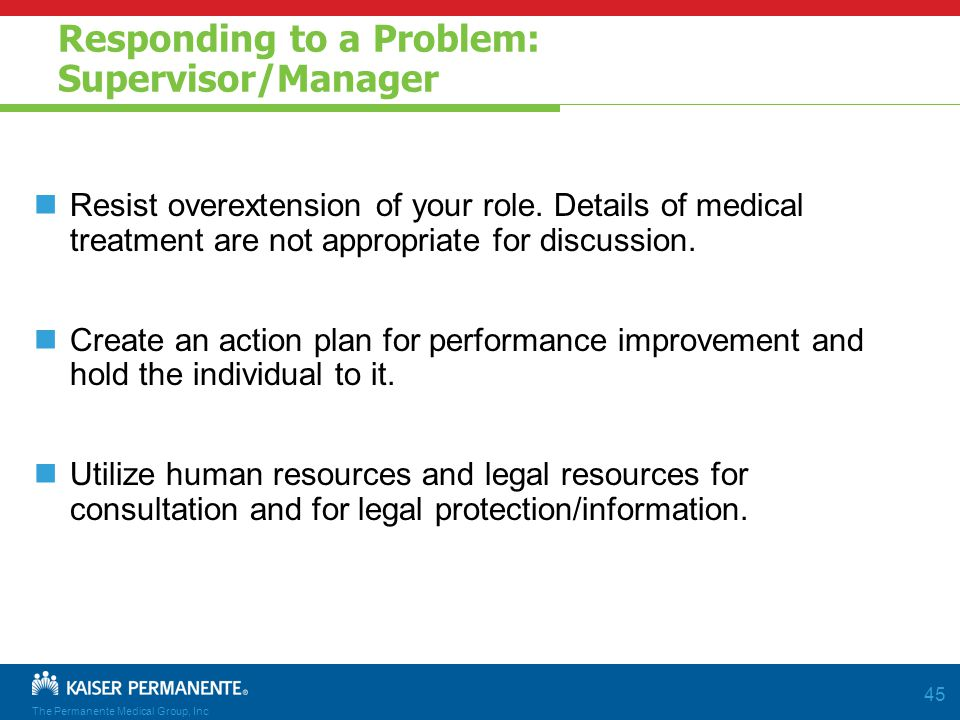 The Permanente Medical Group, Inc 45 Responding to a Problem: Supervisor/Manager Resist overextension of your role.