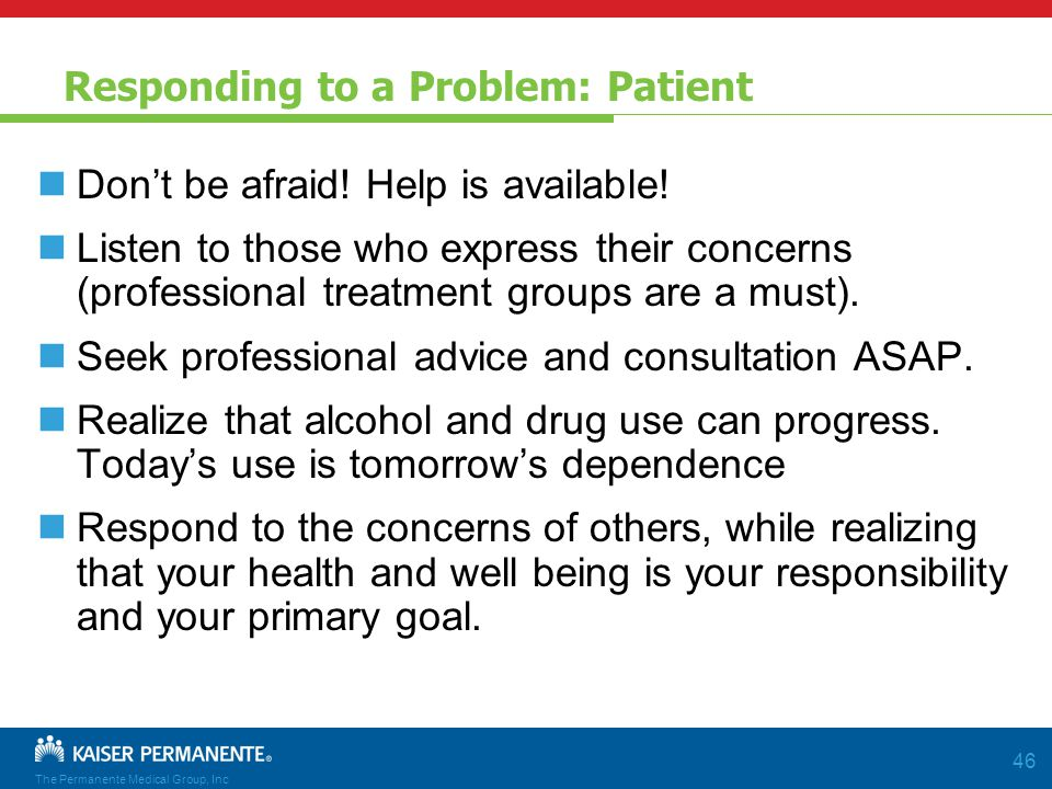 The Permanente Medical Group, Inc 46 Responding to a Problem: Patient Don't be afraid.