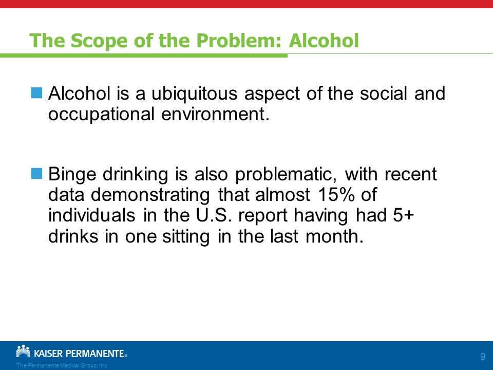 The Permanente Medical Group, Inc 9 The Scope of the Problem: Alcohol Alcohol is a ubiquitous aspect of the social and occupational environment.
