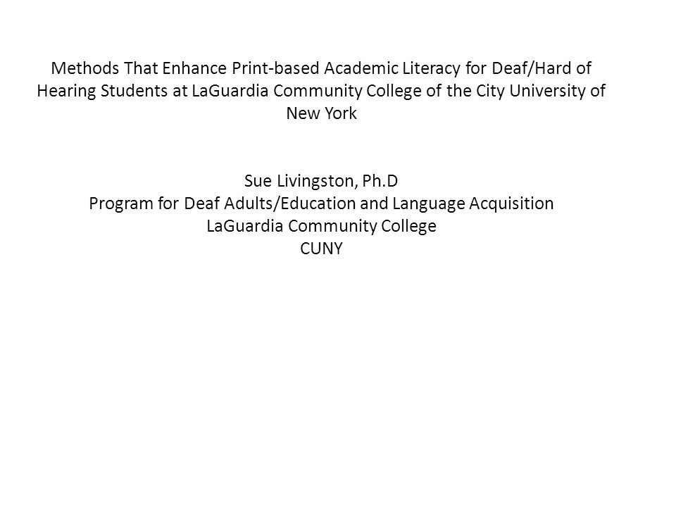Methods That Enhance Print-based Academic Literacy for Deaf/Hard of Hearing Students at LaGuardia Community College of the City University of New York Sue Livingston, Ph.D Program for Deaf Adults/Education and Language Acquisition LaGuardia Community College CUNY