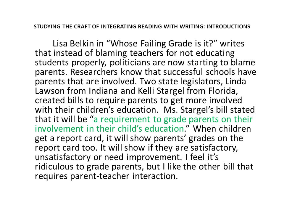 STUDYING THE CRAFT OF INTEGRATING READING WITH WRITING: INTRODUCTIONS Lisa Belkin in Whose Failing Grade is it writes that instead of blaming teachers for not educating students properly, politicians are now starting to blame parents.
