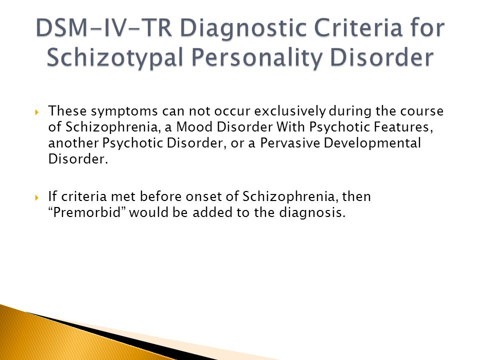  These symptoms can not occur exclusively during the course of Schizophrenia, a Mood Disorder With Psychotic Features, another Psychotic Disorder, or a Pervasive Developmental Disorder.