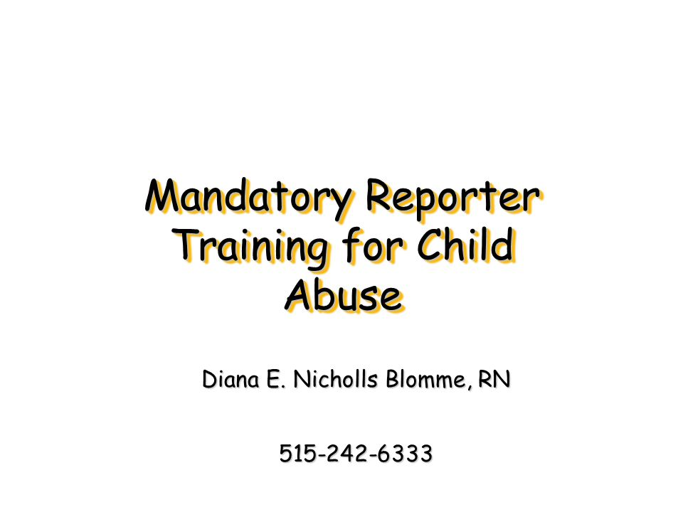 Mandatory Reporter Training for Child Abuse Diana E. Nicholls Blomme, RN 515-242-6333
