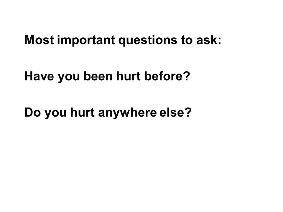 Most important questions to ask: Have you been hurt before Do you hurt anywhere else