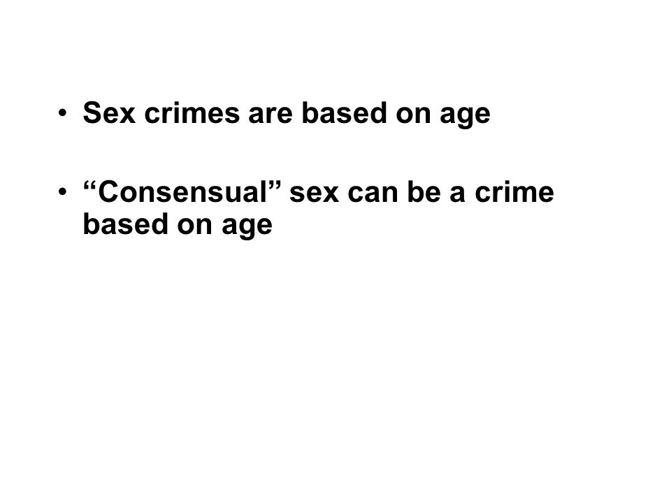 Sex crimes are based on age Consensual sex can be a crime based on age