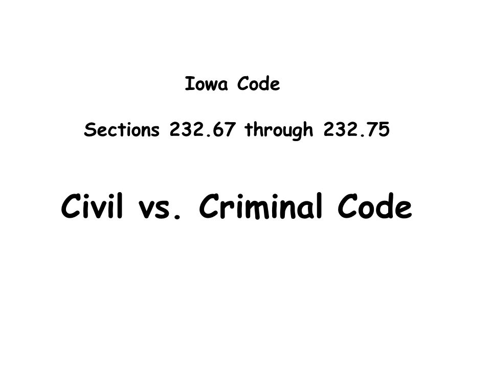 Iowa Code Sections 232.67 through 232.75 Civil vs. Criminal Code