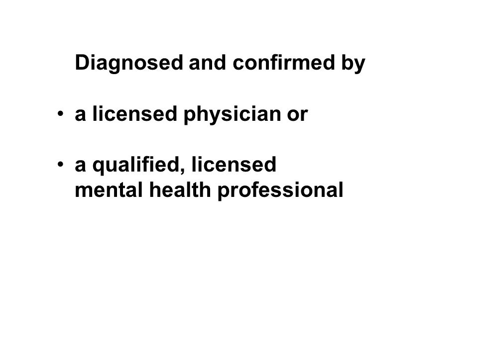 Diagnosed and confirmed by a licensed physician or a qualified, licensed mental health professional