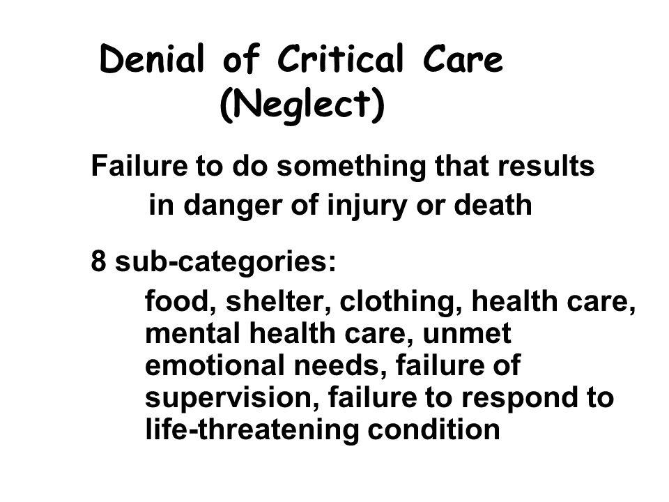 Denial of Critical Care (Neglect) Failure to do something that results in danger of injury or death 8 sub-categories: food, shelter, clothing, health care, mental health care, unmet emotional needs, failure of supervision, failure to respond to life-threatening condition