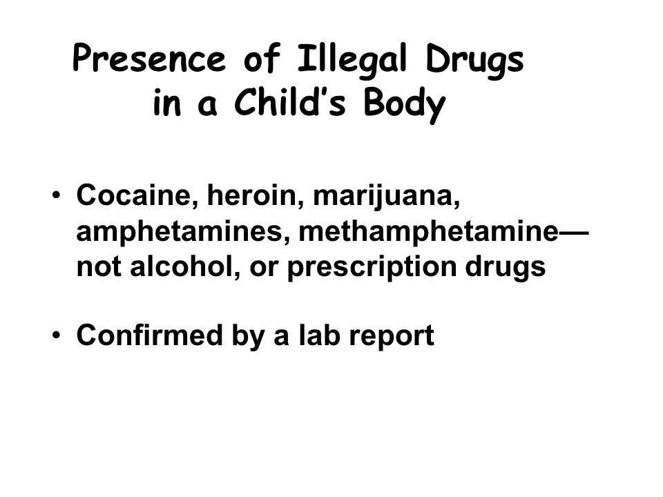 Presence of Illegal Drugs in a Child's Body Cocaine, heroin, marijuana, amphetamines, methamphetamine— not alcohol, or prescription drugs Confirmed by a lab report