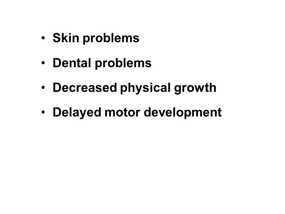 Skin problems Dental problems Decreased physical growth Delayed motor development