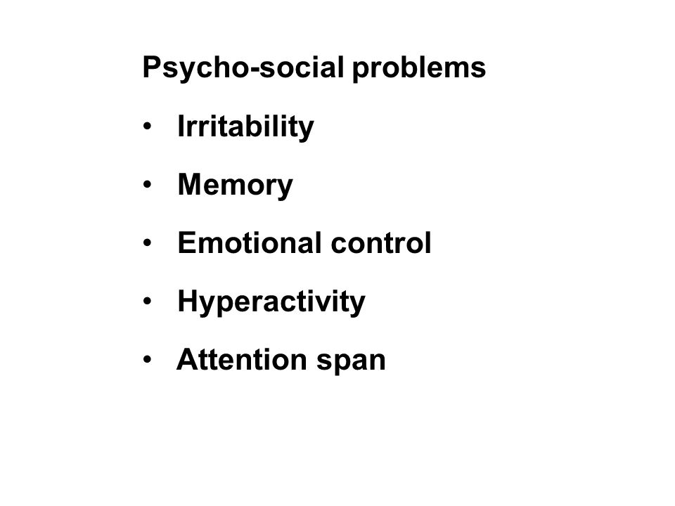 Psycho-social problems Irritability Memory Emotional control Hyperactivity Attention span