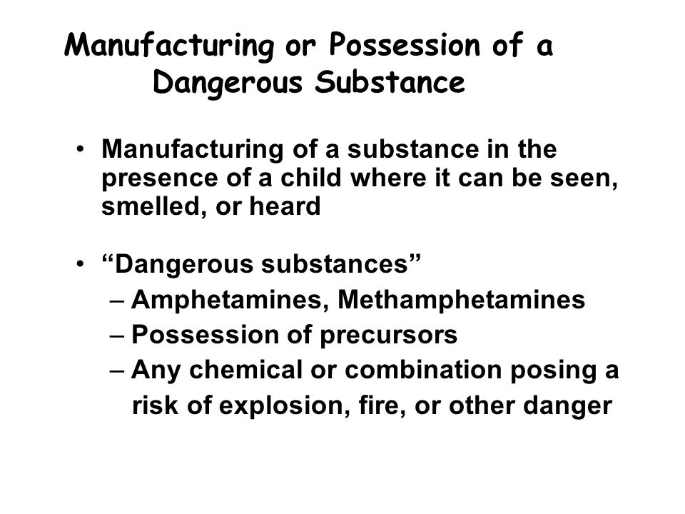 Manufacturing or Possession of a Dangerous Substance Manufacturing of a substance in the presence of a child where it can be seen, smelled, or heard Dangerous substances –Amphetamines, Methamphetamines –Possession of precursors –Any chemical or combination posing a risk of explosion, fire, or other danger
