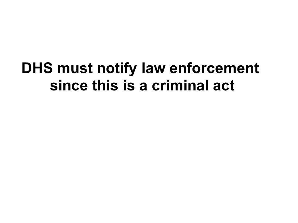DHS must notify law enforcement since this is a criminal act