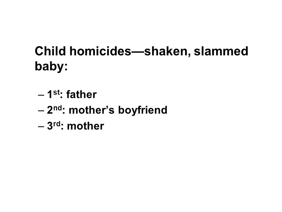 Child homicides—shaken, slammed baby: –1 st : father –2 nd : mother's boyfriend –3 rd : mother
