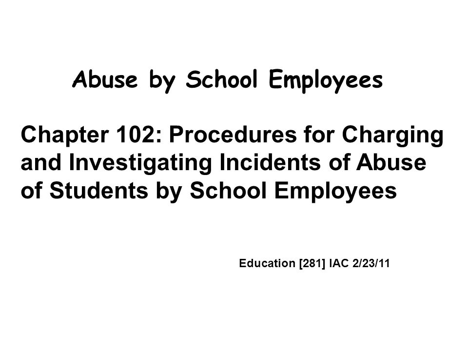 Abuse by School Employees Chapter 102: Procedures for Charging and Investigating Incidents of Abuse of Students by School Employees Education [281] IAC 2/23/11