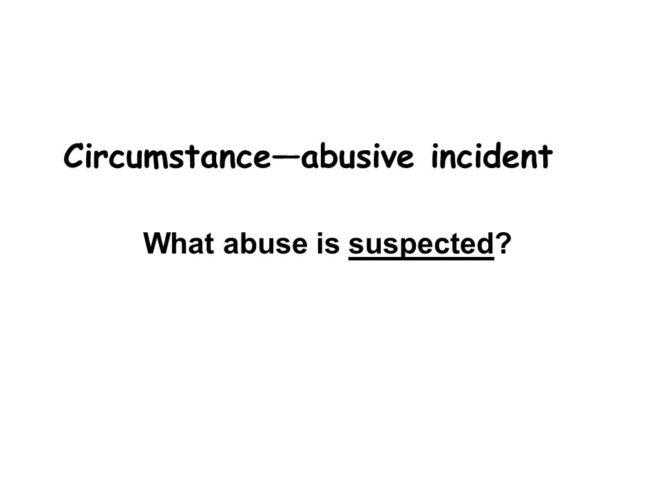 Circumstance—abusive incident What abuse is suspected
