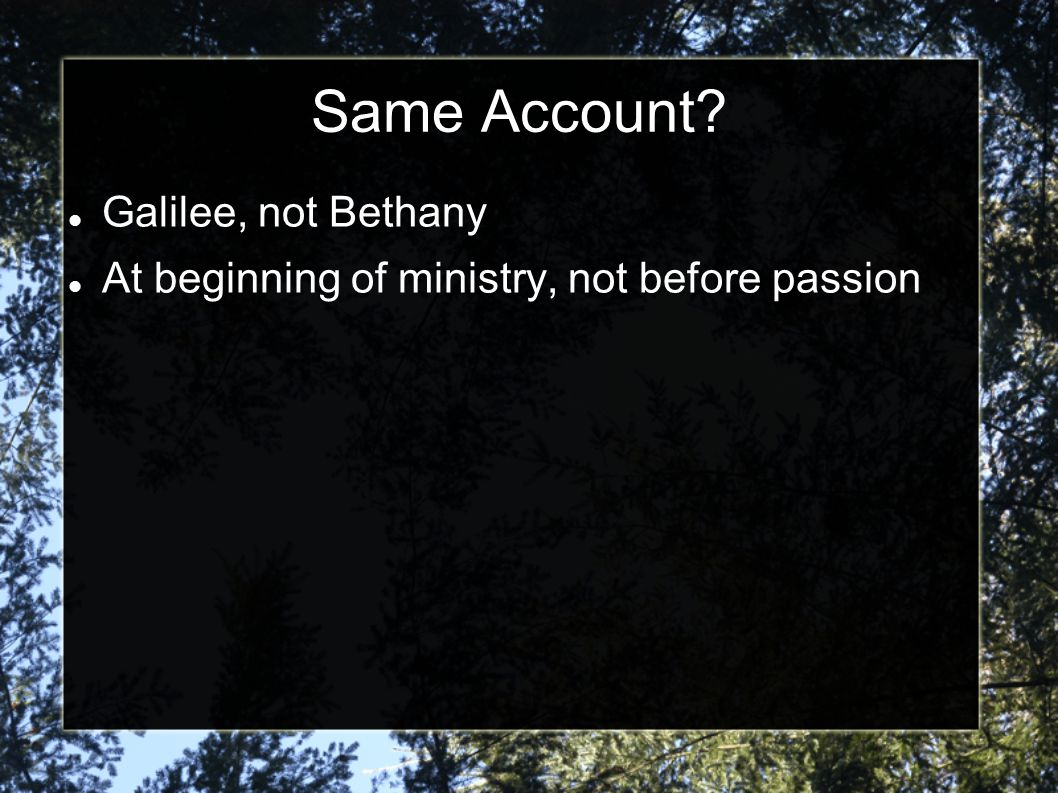 Same Account Galilee, not Bethany At beginning of ministry, not before passion