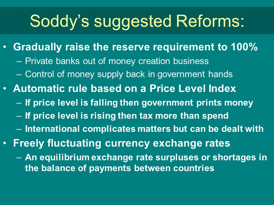 Soddy's suggested Reforms: Gradually raise the reserve requirement to 100% –Private banks out of money creation business –Control of money supply back in government hands Automatic rule based on a Price Level Index –If price level is falling then government prints money –If price level is rising then tax more than spend –International complicates matters but can be dealt with Freely fluctuating currency exchange rates –An equilibrium exchange rate surpluses or shortages in the balance of payments between countries